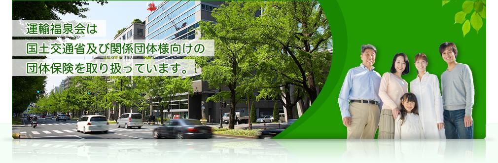 運輸福泉会は 国土交通省及び関係団体様向けの 団体保険を取り扱っています。